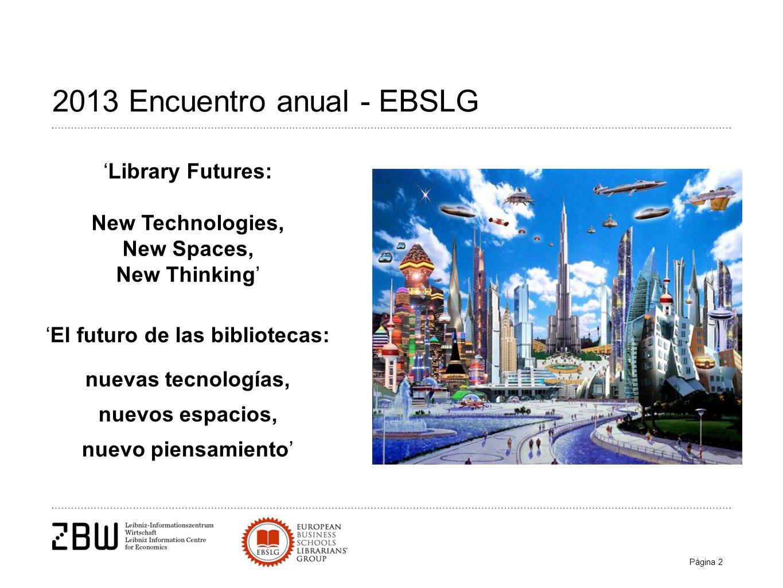 Página 2 2013 Encuentro anual - EBSLG El futuro de las bibliotecas: nuevas tecnologías, nuevos espacios, nuevo piensamiento Library Futures: New Technologies, New Spaces, New Thinking