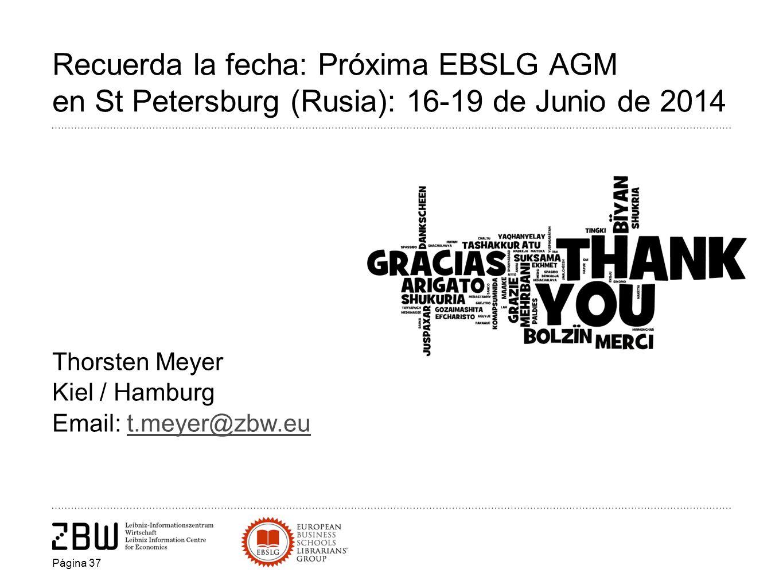 Recuerda la fecha: Próxima EBSLG AGM en St Petersburg (Rusia): 16-19 de Junio de 2014 Thorsten Meyer Kiel / Hamburg Email: t.meyer@zbw.eut.meyer@zbw.eu Página 37