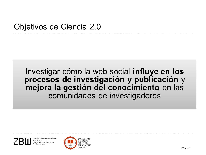 Página 6 Objetivos de Ciencia 2.0 Investigar cómo la web social influye en los procesos de investigación y publicación y mejora la gestión del conocimiento en las comunidades de investigadores