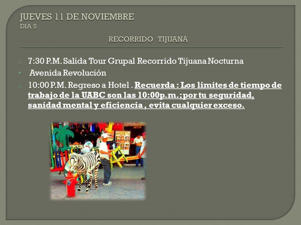 o 7:30 P.M. Salida Tour Grupal Recorrido Tijuana Nocturna Avenida Revolución o 10:00 P.M. Regreso a Hotel. Recuerda : Los limites de tiempo de trabajo