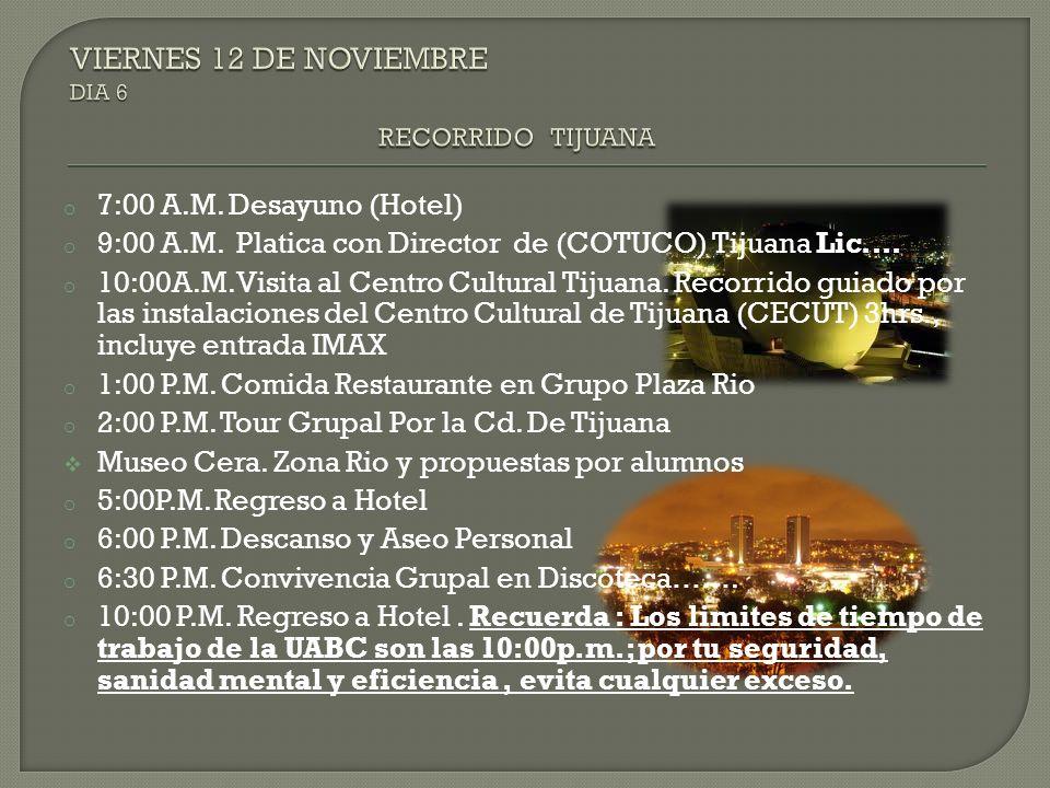 o 7:00 A.M. Desayuno (Hotel) o 9:00 A.M. Platica con Director de (COTUCO) Tijuana Lic.… o 10:00A.M. Visita al Centro Cultural Tijuana. Recorrido guiad