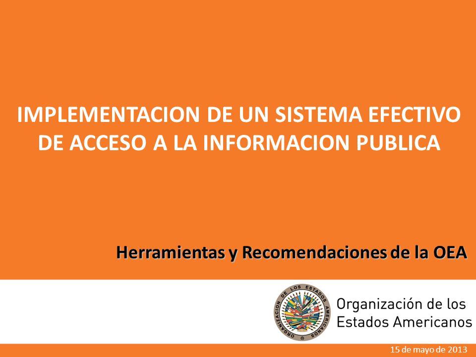 Herramientas y Recomendaciones de la OEA IMPLEMENTACION DE UN SISTEMA EFECTIVO DE ACCESO A LA INFORMACION PUBLICA 15 de mayo de 2013