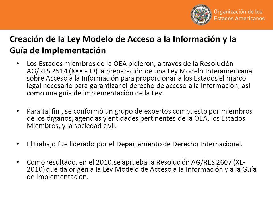 Creación de la Ley Modelo de Acceso a la Información y la Guía de Implementación Los Estados miembros de la OEA pidieron, a través de la Resolución AG/RES 2514 (XXXI-09) la preparación de una Ley Modelo Interamericana sobre Acceso a la Información para proporcionar a los Estados el marco legal necesario para garantizar el derecho de acceso a la Información, asi como una guía de implementación de la Ley.