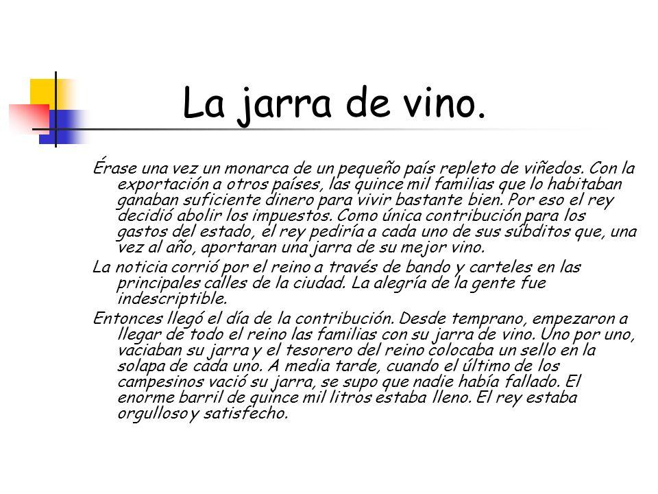 La jarra de vino. Érase una vez un monarca de un pequeño país repleto de viñedos. Con la exportación a otros países, las quince mil familias que lo ha
