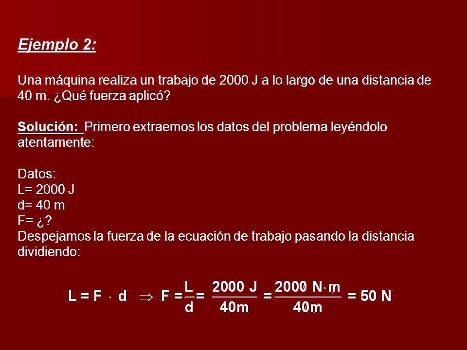 Ejemplo 2: Una máquina realiza un trabajo de 2000 J a lo largo de una distancia de 40 m. ¿Qué fuerza aplicó? Solución: Primero extraemos los datos del