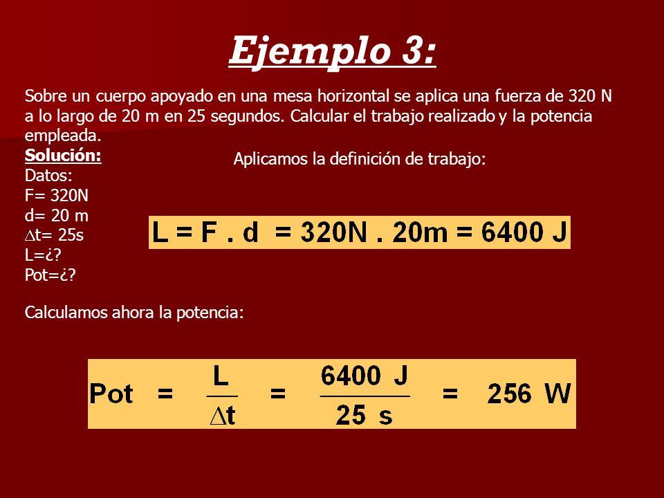 Ejemplo 3: Sobre un cuerpo apoyado en una mesa horizontal se aplica una fuerza de 320 N a lo largo de 20 m en 25 segundos. Calcular el trabajo realiza
