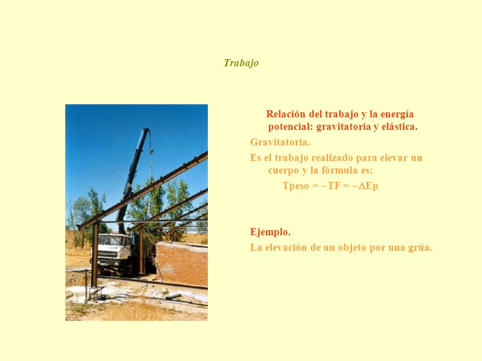 Trabajo Relación del trabajo y la energía potencial: gravitatoria y elástica. Gravitatoria. Es el trabajo realizado para elevar un cuerpo y la fórmula
