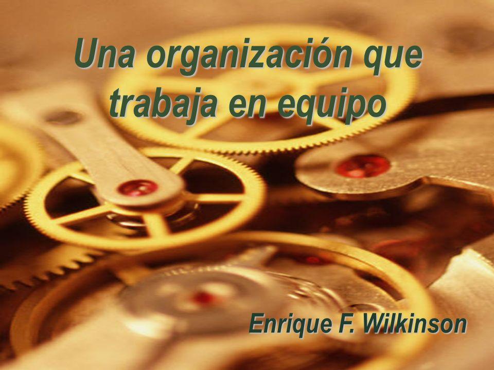 Una organización que trabaja en equipo Enrique F. Wilkinson