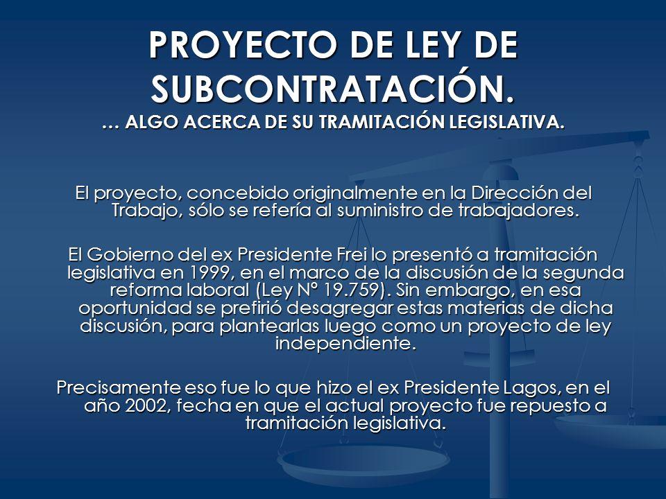 PROYECTO DE LEY DE SUBCONTRATACIÓN. … ALGO ACERCA DE SU TRAMITACIÓN LEGISLATIVA. El proyecto, concebido originalmente en la Dirección del Trabajo, sól