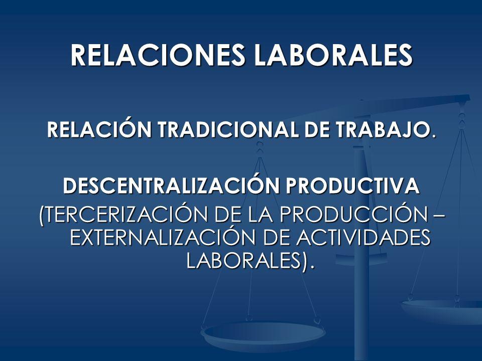 RELACIONES LABORALES RELACIÓN TRADICIONAL DE TRABAJO. DESCENTRALIZACIÓN PRODUCTIVA (TERCERIZACIÓN DE LA PRODUCCIÓN – EXTERNALIZACIÓN DE ACTIVIDADES LA