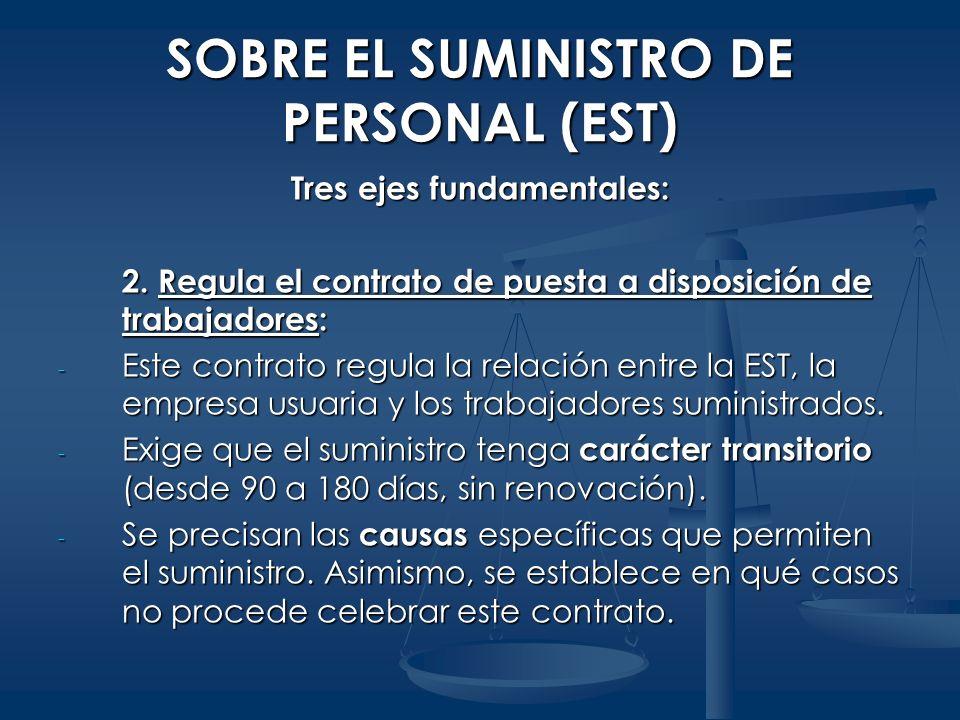SOBRE EL SUMINISTRO DE PERSONAL (EST) Tres ejes fundamentales: 2. Regula el contrato de puesta a disposición de trabajadores: - Este contrato regula l