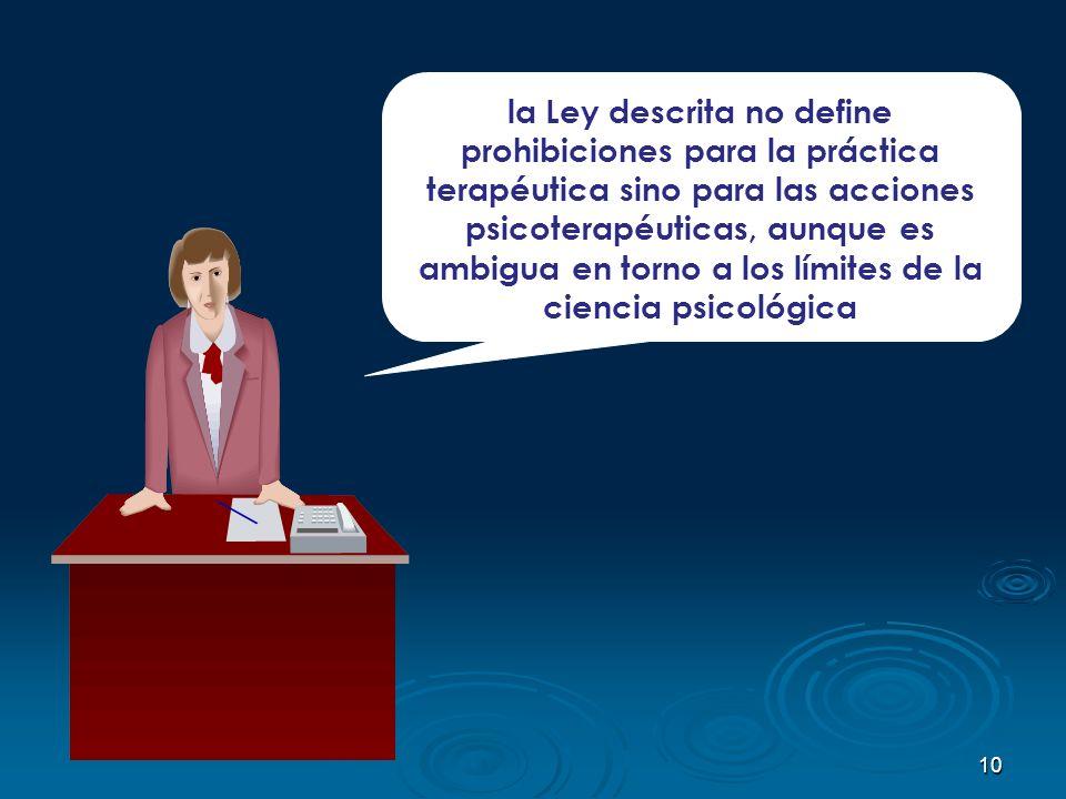 10 la Ley descrita no define prohibiciones para la práctica terapéutica sino para las acciones psicoterapéuticas, aunque es ambigua en torno a los lím