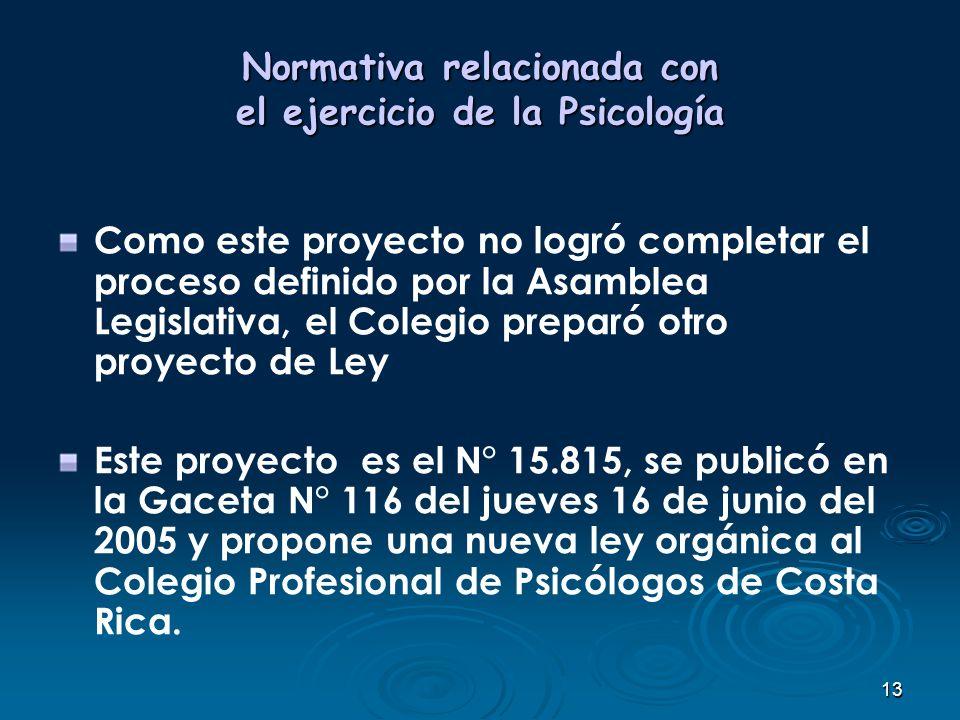 13 Normativa relacionada con el ejercicio de la Psicología Como este proyecto no logró completar el proceso definido por la Asamblea Legislativa, el C