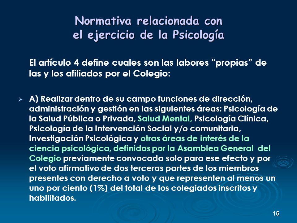 15 Normativa relacionada con el ejercicio de la Psicología El artículo 4 define cuales son las labores propias de las y los afiliados por el Colegio: