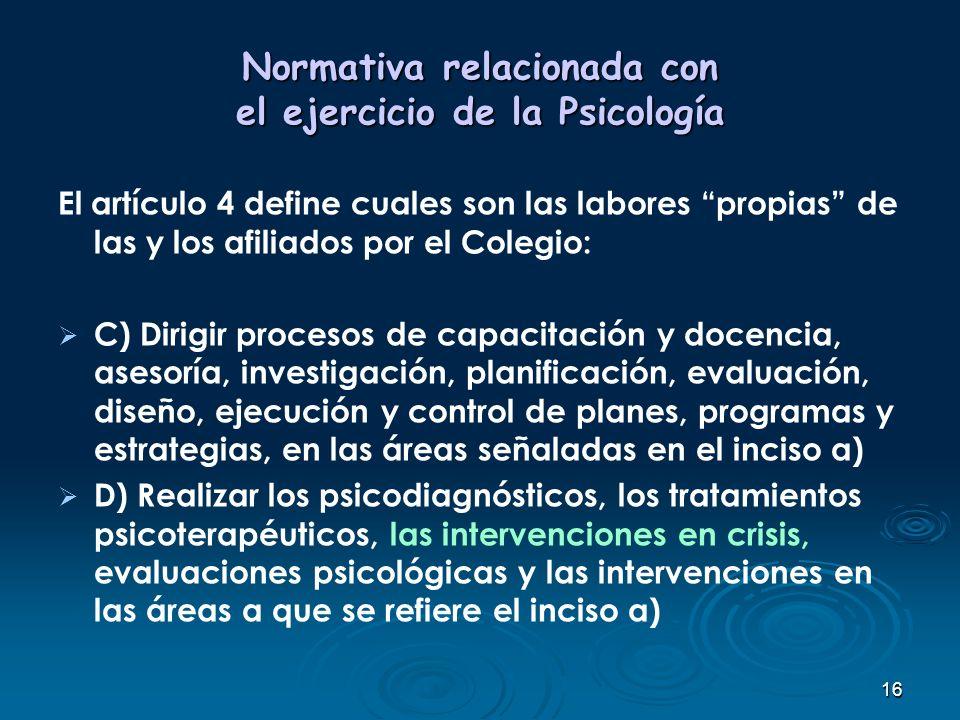 16 Normativa relacionada con el ejercicio de la Psicología El artículo 4 define cuales son las labores propias de las y los afiliados por el Colegio: