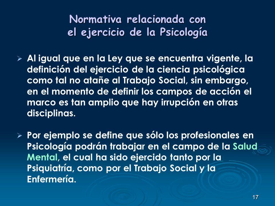 17 Normativa relacionada con el ejercicio de la Psicología Al igual que en la Ley que se encuentra vigente, la definición del ejercicio de la ciencia
