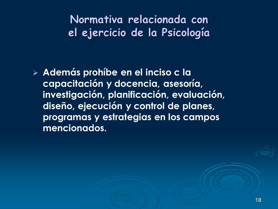 18 Normativa relacionada con el ejercicio de la Psicología Además prohíbe en el inciso c la capacitación y docencia, asesoría, investigación, planific