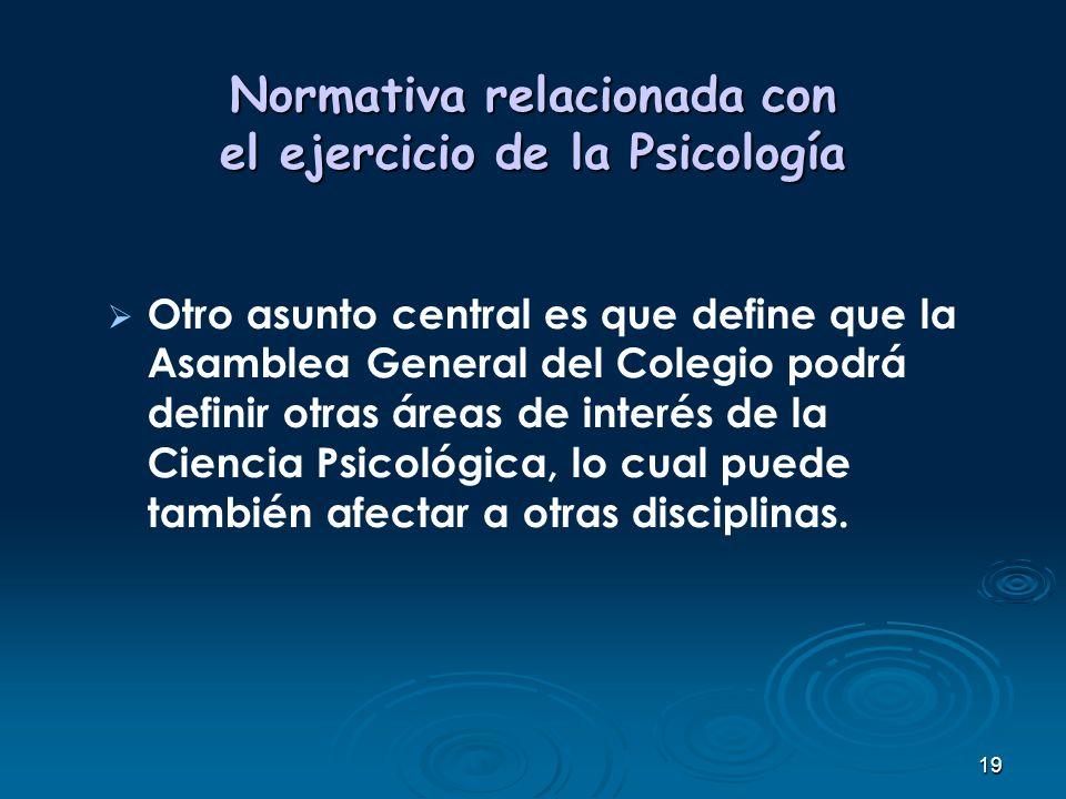 19 Normativa relacionada con el ejercicio de la Psicología Otro asunto central es que define que la Asamblea General del Colegio podrá definir otras á