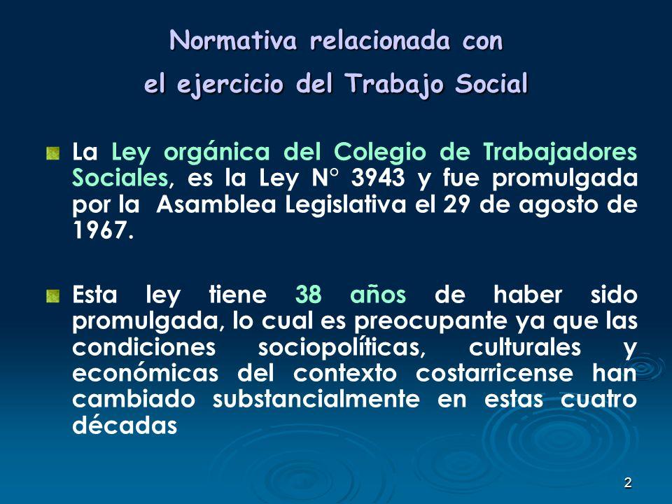 2 Normativa relacionada con el ejercicio del Trabajo Social La Ley orgánica del Colegio de Trabajadores Sociales, es la Ley N° 3943 y fue promulgada p
