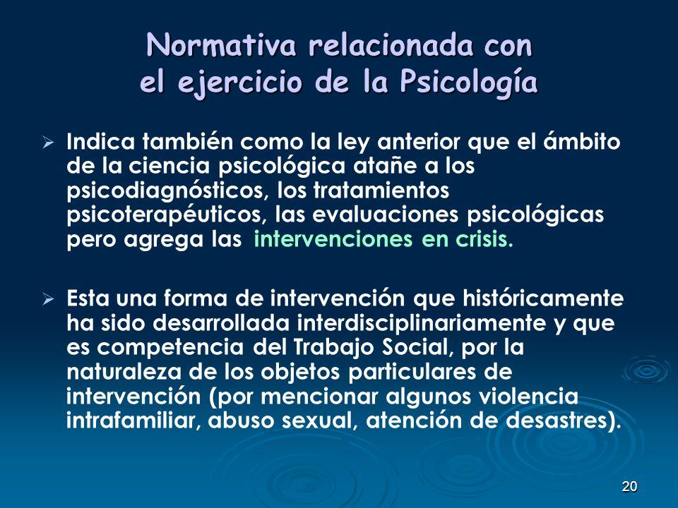 20 Normativa relacionada con el ejercicio de la Psicología Indica también como la ley anterior que el ámbito de la ciencia psicológica atañe a los psi