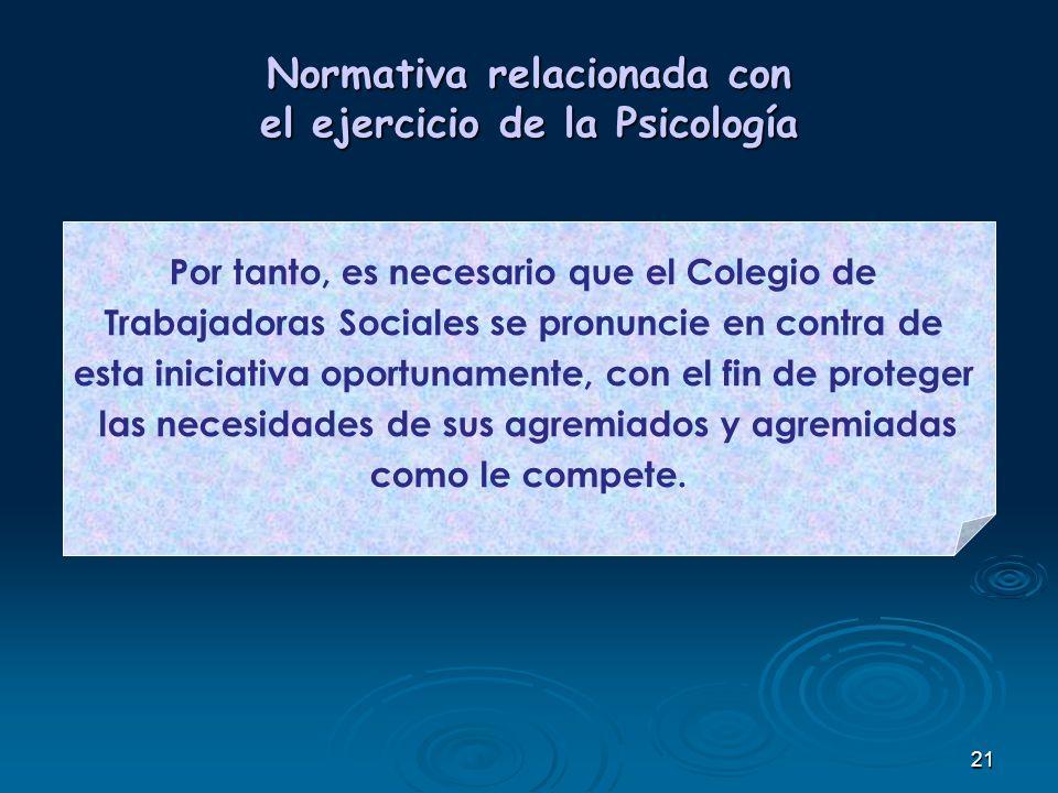 21 Normativa relacionada con el ejercicio de la Psicología Por tanto, es necesario que el Colegio de Trabajadoras Sociales se pronuncie en contra de e