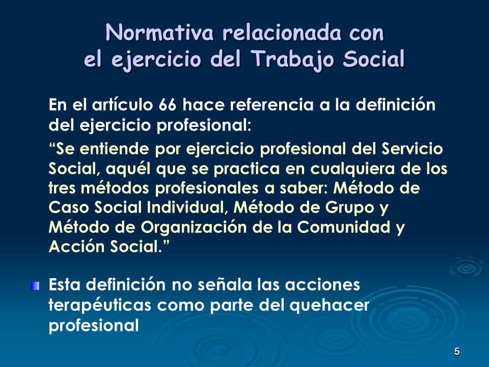 5 Normativa relacionada con el ejercicio del Trabajo Social En el artículo 66 hace referencia a la definición del ejercicio profesional: Se entiende p