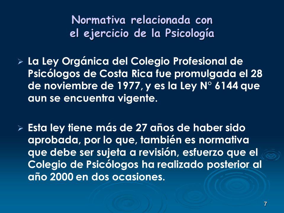 7 Normativa relacionada con el ejercicio de la Psicología La Ley Orgánica del Colegio Profesional de Psicólogos de Costa Rica fue promulgada el 28 de