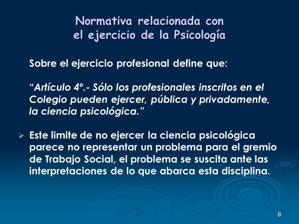 8 Normativa relacionada con el ejercicio de la Psicología Sobre el ejercicio profesional define que: Artículo 4º.- Sólo los profesionales inscritos en