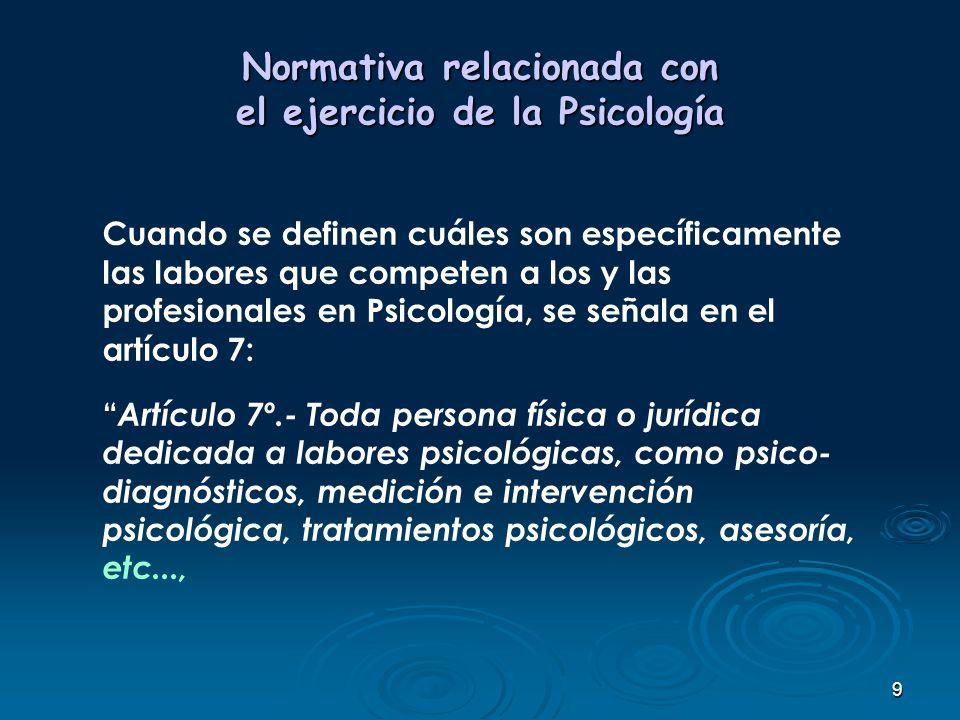 9 Normativa relacionada con el ejercicio de la Psicología Cuando se definen cuáles son específicamente las labores que competen a los y las profesiona