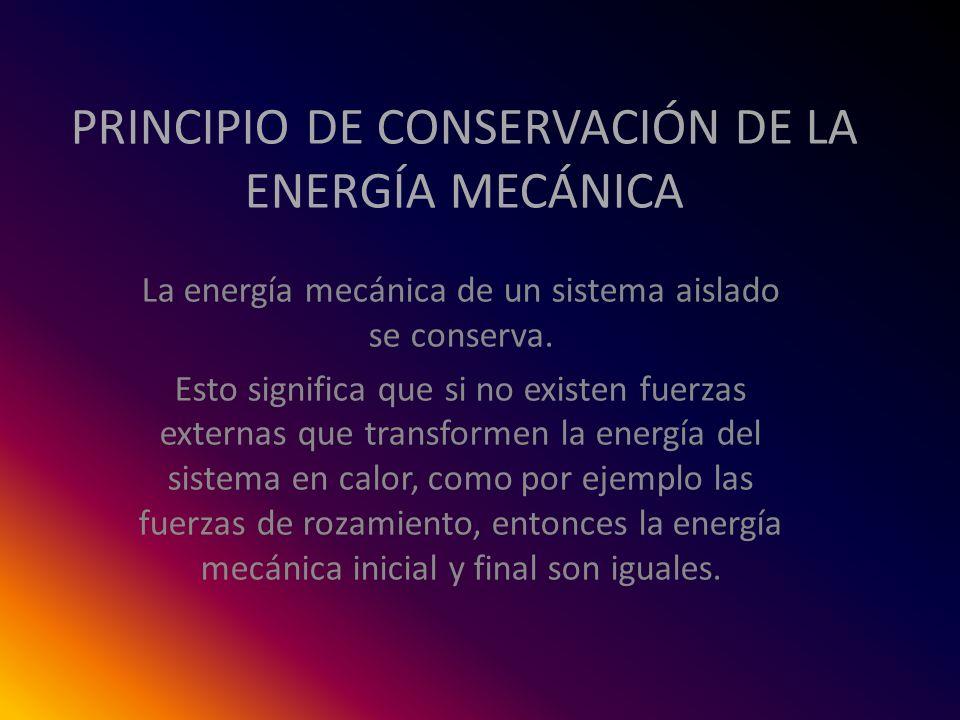 PRINCIPIO DE CONSERVACIÓN DE LA ENERGÍA MECÁNICA La energía mecánica de un sistema aislado se conserva. Esto significa que si no existen fuerzas exter