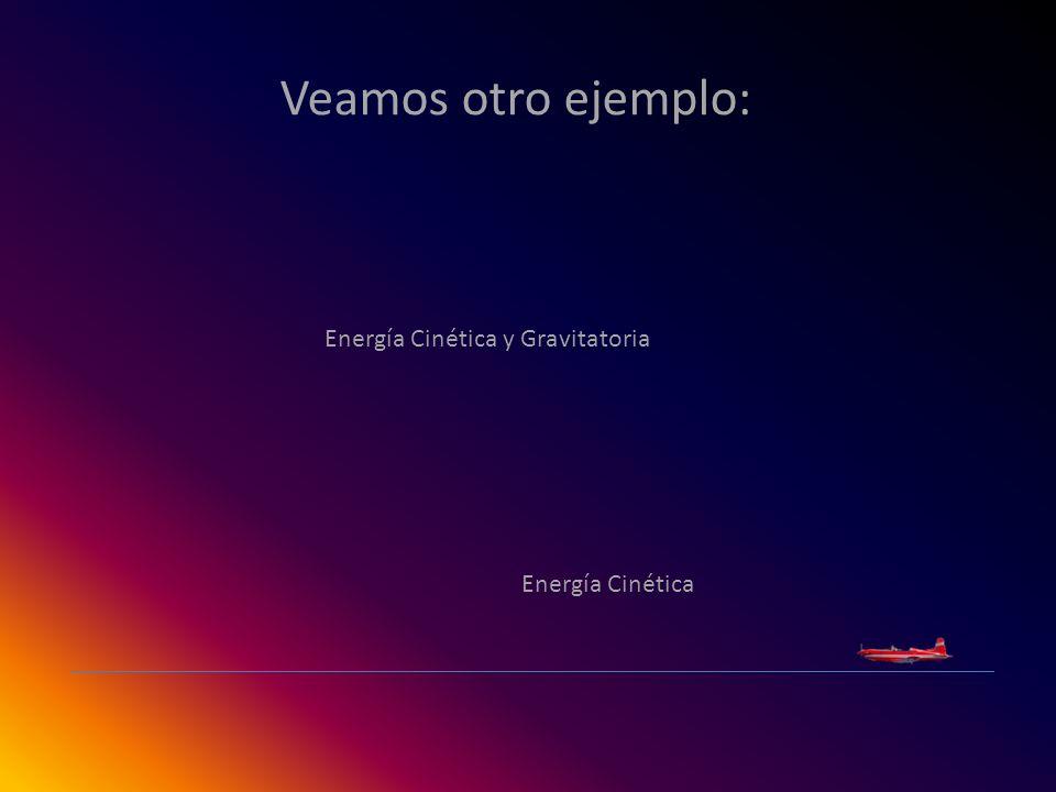 Veamos otro ejemplo: Energía Cinética Energía Cinética y Gravitatoria