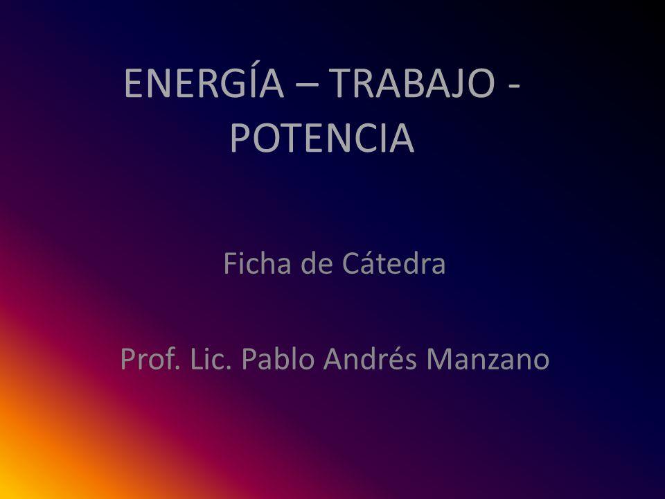 ENERGÍA – TRABAJO - POTENCIA Ficha de Cátedra Prof. Lic. Pablo Andrés Manzano