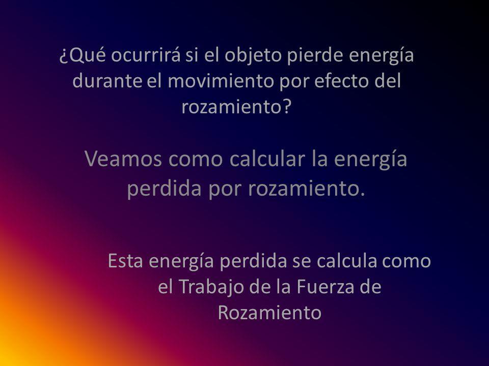 ¿Qué ocurrirá si el objeto pierde energía durante el movimiento por efecto del rozamiento? Veamos como calcular la energía perdida por rozamiento. Est