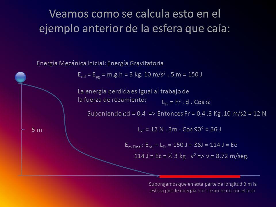 Veamos como se calcula esto en el ejemplo anterior de la esfera que caía: Energía Mecánica Inicial: Energía Gravitatoria E mi = E pg = m.g.h = 3 kg. 1