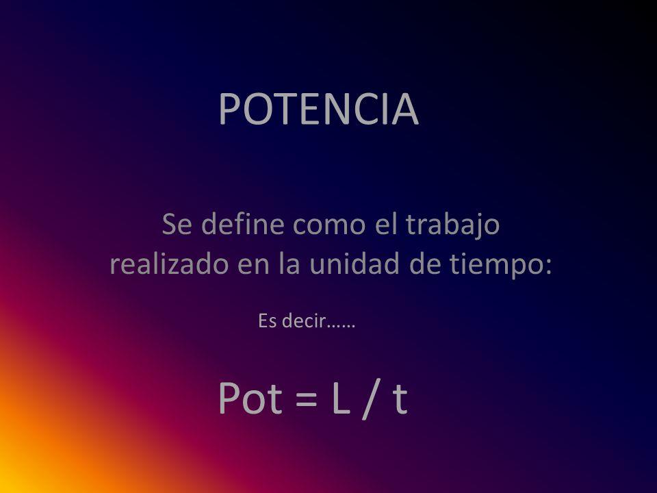 POTENCIA Se define como el trabajo realizado en la unidad de tiempo: Es decir…… Pot = L / t