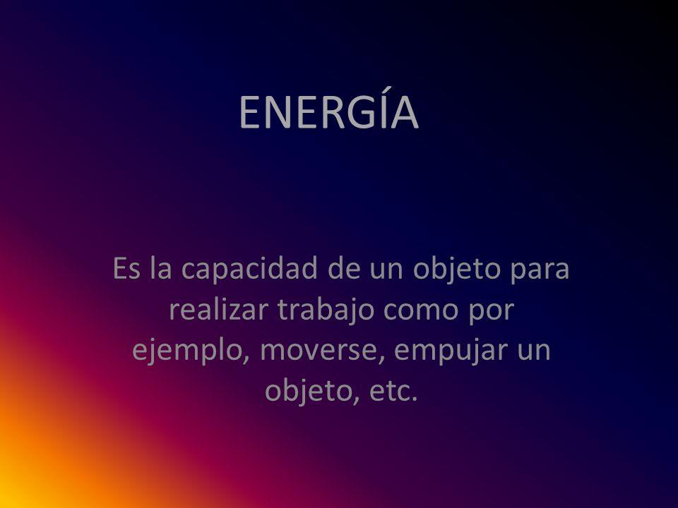 ENERGÍA Es la capacidad de un objeto para realizar trabajo como por ejemplo, moverse, empujar un objeto, etc.