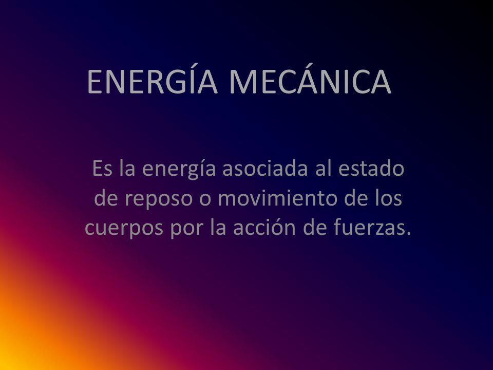 ENERGÍA MECÁNICA Es la energía asociada al estado de reposo o movimiento de los cuerpos por la acción de fuerzas.