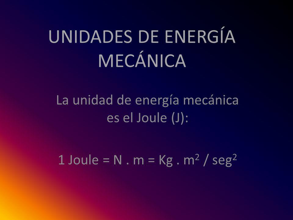 UNIDADES DE ENERGÍA MECÁNICA La unidad de energía mecánica es el Joule (J): 1 Joule = N. m = Kg. m 2 / seg 2