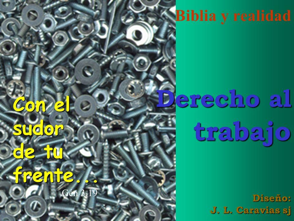 Biblia y realidad Derecho al trabajo Diseño: J. L. Caravias sj Con el sudor de tu frente... Gén 3,19
