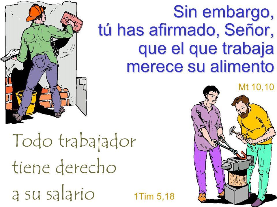 Sin embargo, tú has afirmado, Señor, que el que trabaja merece su alimento Mt 10,10 Todo trabajador tiene derecho a su salario 1Tim 5,18