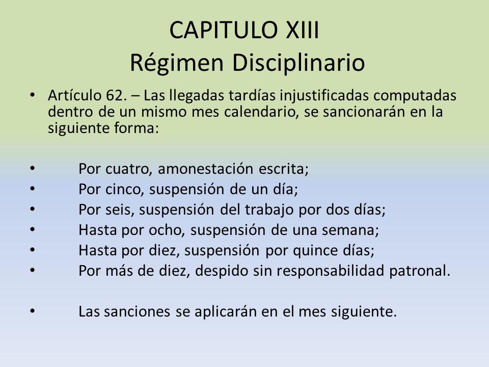 CAPITULO XIII Régimen Disciplinario Artículo 62. – Las llegadas tardías injustificadas computadas dentro de un mismo mes calendario, se sancionarán en