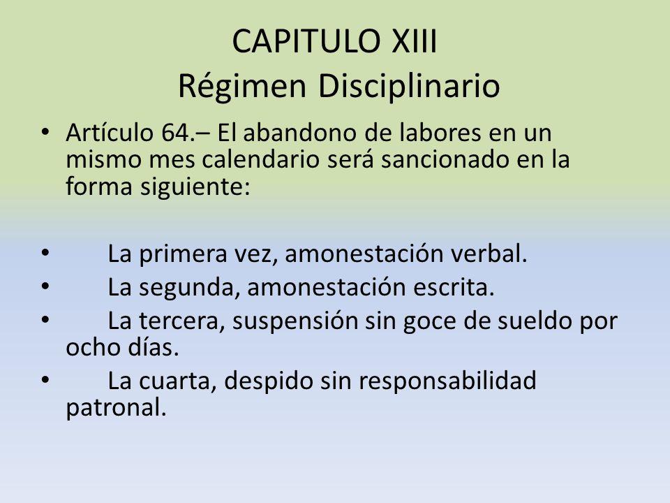 CAPITULO XIII Régimen Disciplinario Artículo 64.– El abandono de labores en un mismo mes calendario será sancionado en la forma siguiente: La primera