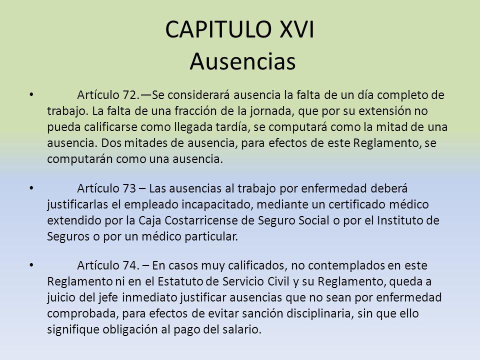 CAPITULO XVI Ausencias Artículo 72.Se considerará ausencia la falta de un día completo de trabajo. La falta de una fracción de la jornada, que por su
