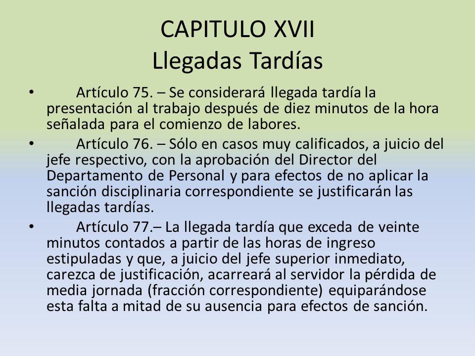 CAPITULO XVII Llegadas Tardías Artículo 75. – Se considerará llegada tardía la presentación al trabajo después de diez minutos de la hora señalada par