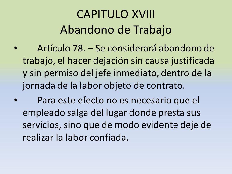 CAPITULO XVIII Abandono de Trabajo Artículo 78. – Se considerará abandono de trabajo, el hacer dejación sin causa justificada y sin permiso del jefe i