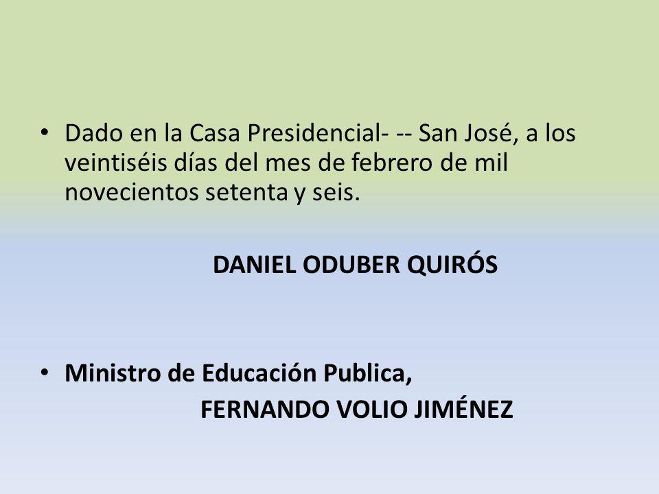 Dado en la Casa Presidencial- -- San José, a los veintiséis días del mes de febrero de mil novecientos setenta y seis. DANIEL ODUBER QUIRÓS Ministro d