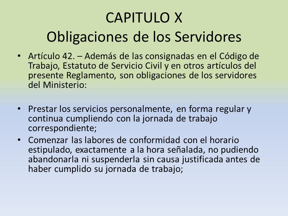 CAPITULO X Obligaciones de los Servidores Artículo 42. – Además de las consignadas en el Código de Trabajo, Estatuto de Servicio Civil y en otros artí