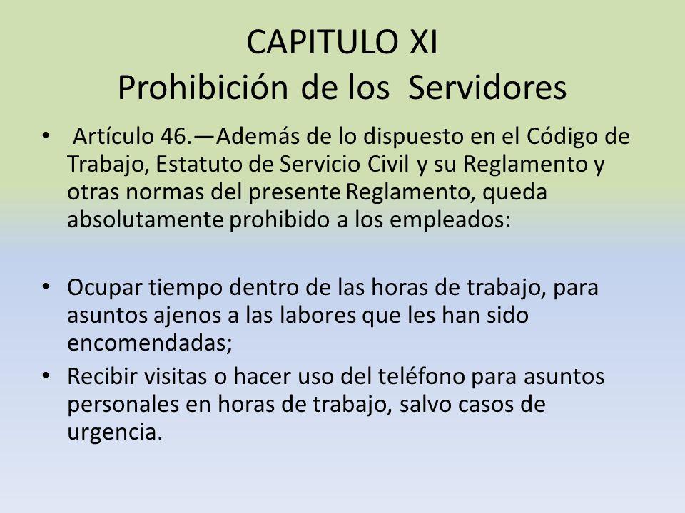CAPITULO XI Prohibición de los Servidores Artículo 46.Además de lo dispuesto en el Código de Trabajo, Estatuto de Servicio Civil y su Reglamento y otr