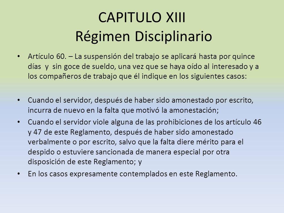 CAPITULO XIII Régimen Disciplinario Artículo 60. – La suspensión del trabajo se aplicará hasta por quince días y sin goce de sueldo, una vez que se ha