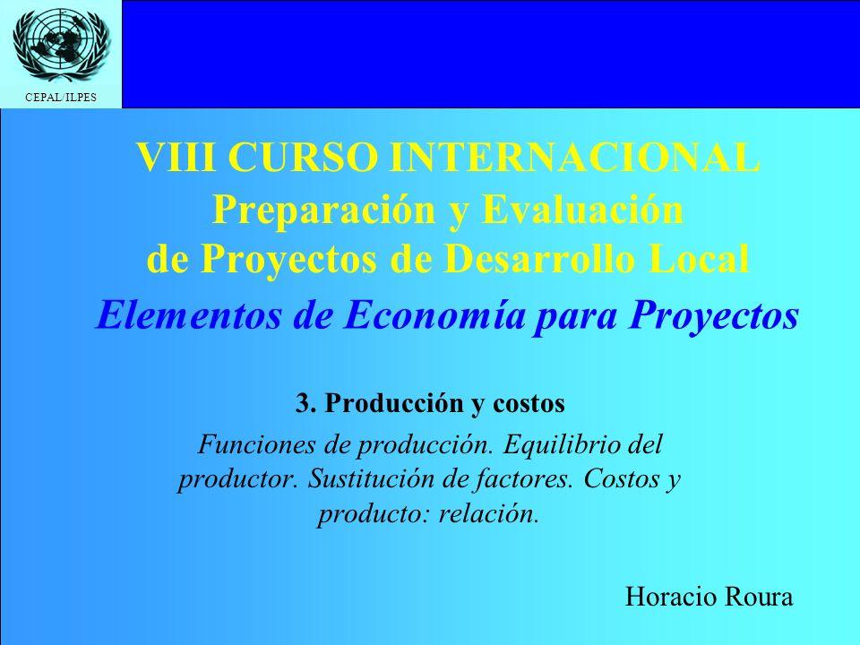 CEPAL/ILPES VIII CURSO INTERNACIONAL Preparación y Evaluación de Proyectos de Desarrollo Local 3. Producción y costos Funciones de producción. Equilib